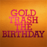 The Birthday - GOLD TRASH