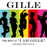 "GILLE - The Best of ""I AM GILLE."" ~Amazing J-POP Covers~"
