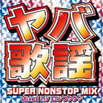 V.A. - ヤバ歌謡 SUPER NONSTOP MIX ~Mixed by DJフクタケ